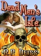 Dead Men's Isle ebook by R. P. Deiss