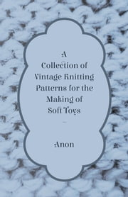 A Collection of Vintage Knitting Patterns for the Making of Soft Toys ebook by Anon.