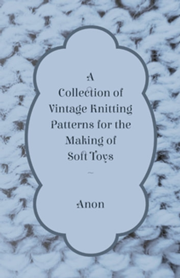 A Collection Of Vintage Knitting Patterns For The Making Of Soft Toys Ebook By Anon Rakuten Kobo