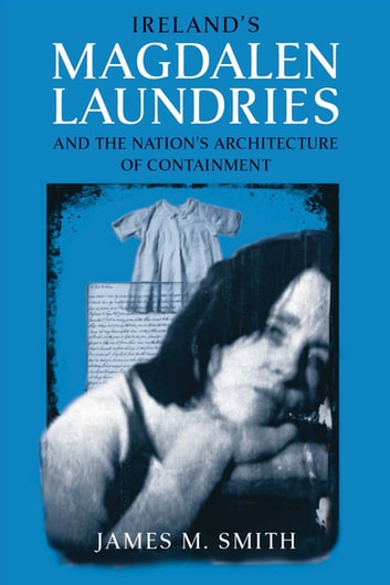 Ireland's Magdalen Laundries and the Nation's Architecture of Containment ebook by James M. Smith