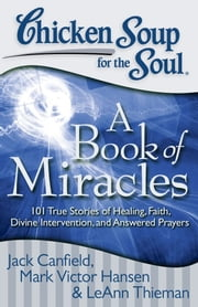 Chicken Soup for the Soul: A Book of Miracles - 101 True Stories of Healing, Faith, Divine Intervention, and Answered Prayers ebook by Jack Canfield,Mark Victor Hansen,LeAnn Thieman