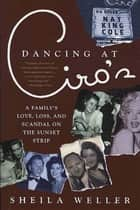 Dancing at Ciro's - A Family's Love, Loss, and Scandal on the Sunset Strip eBook by Sheila Weller