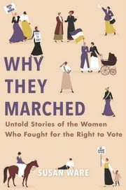 Why They Marched - Untold Stories of the Women Who Fought for the Right to Vote ebook by Susan Ware