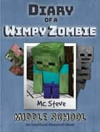 Diary of a Minecraft Wimpy Zombie Book 1 - Middle School (Unofficial Minecraft Series) ebook by MC Steve