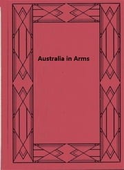Australia in Arms - A Narrative of the Australian Imperial Force and Their Achievement at Anzac ebook by Phillip F.E. Schuler