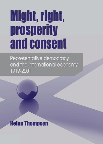 Might, Right, Prosperity and Consent - Representative Democracy and the International Economy 1919-2001 ebook by Helen Thompson