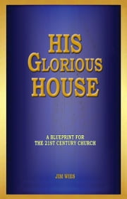 His Glorious House - A Blueprint for the 21st Century Church ebook by Jim Wies