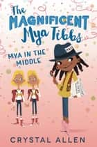 The Magnificent Mya Tibbs: Mya in the Middle ebook by Crystal Allen