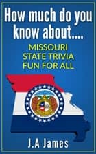 How Much Do You Know About.... Missouri State Trivia.... ebook by J.A James