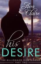 His Desire - The Billionaire Dom Diaries, #2 ebook by Ava Claire