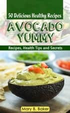 Avocado Yummy - 50 Delicious Healthy Recipes ebook by Mary B. Baker