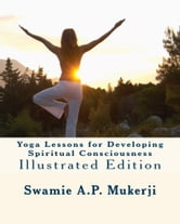 Yoga Lessons for Developing Spiritual Consciousness: Illustrated Edition ebook by Swamie A.P. Mukerji