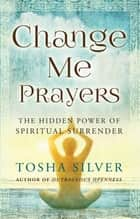 Change Me Prayers - The Hidden Power of Spiritual Surrender ebook by Tosha Silver, Lissa Rankin, M.D.