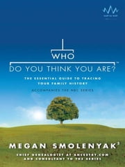 Who Do You Think You Are? - The Essential Guide to Tracing Your Family History ebook by Megan Smolenyak, Wall to Wall Media