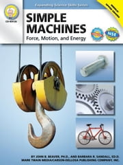 Simple Machines, Grades 6 - 12: Force, Motion, and Energy ebook by John B. Beaver, Ph. D.