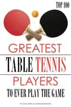 Greatest Table Tennis Players to Ever Play the Game: Top 100 ebook by alex trostanetskiy