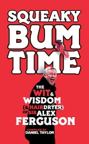 Squeaky Bum Time - The Wit, Wisdom and Hairdryer of Sir Alex Ferguson ebook by Daniel Taylor