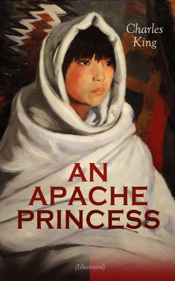 AN APACHE PRINCESS (Illustrated) - Western Classic - A Tale of the Indian Frontier (From the Renowned Author A Daughter of the Sioux, The Colonel's Daughter, Fort Frayne and An Army Wife) ebook by Charles King