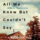 All We Knew But Couldn't Say audiobook by Joanne Vannicola