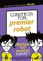 Construis ton premier robot ebook by Gordon MCCOMB