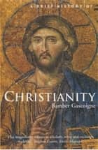 A Brief History of Christianity ebook by Bamber Gascoigne