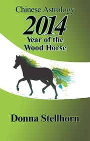 Chinese Astrology: 2014 Year of the Wood Horse ebook by Donna Stellhorn