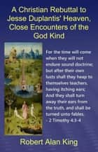 A Christian Rebuttal to Jesse Duplantis' Heaven, Close Encounters of the God Kind ebook by Robert Alan King