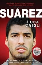Suarez - The Remarkable Story Behind Football's Most Explosive Talent ebook by Luca Caioli