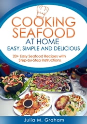 Cooking Seafood at Home: Easy, Simple and Delicious ebook by Julia M.Graham