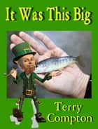 It Was This Big ebook by Terry Compton
