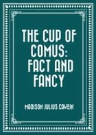 The Cup of Comus: Fact and Fancy ebook by Madison Julius Cawein