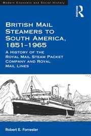 British Mail Steamers to South America, 1851-1965 - A History of the Royal Mail Steam Packet Company and Royal Mail Lines ebook by Robert E. Forrester