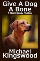 Give A Dog A Bone ebook by Michael Kingswood