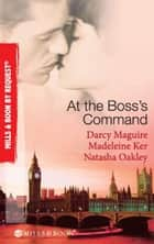 At The Boss's Command: Taking on the Boss / The Millionaire Boss's Mistress / Accepting the Boss's Proposal (Mills & Boon By Request) ebook by Darcy Maguire, Madeleine Ker, Natasha Oakley