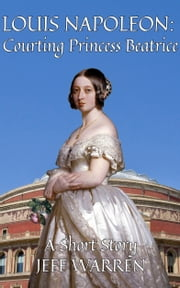 Louis Napoleon: Courting Princess Beatrice ebook by Jeff Warren