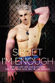 I'm Enough - How to Live Life like a Popstar and Find Your True Self in the Process ebook by Sir Jet