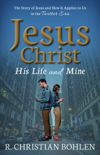 Jesus Christ, His Life and Mine: The Story of Jesus and How It Applies to Us in the Twitter Era ebook by R Christian Bohlen