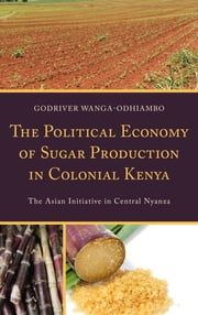 The Political Economy of Sugar Production in Colonial Kenya - The Asian Initiative in Central Nyanza ebook by Godriver Wanga-Odhiambo