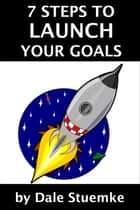 7 Steps to Launch Your Goals ebook by Dale Stuemke