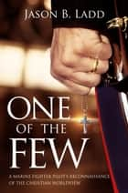 One of the Few: A Marine Fighter Pilot's Reconnaissance of the Christian Worldview ebook by Jason B. Ladd
