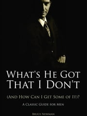 What's He Got That I Don't (And How Can I Get Some of It)? - A Classic Guide for Men ebook by Newman, Bruce