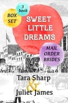 Sweet Little Dreams - Mail Order Brides 3 Book Box Set ebook by Juliet James, Tara Sharp