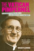 The Vatican Pimpernel - The Wartime Exploits of Monsignor Hugh O'Flaherty ebook by Brian Fleming