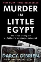 Murder in Little Egypt - The True Story of a Father's Ultimate Betrayal ebook by Darcy O'Brien