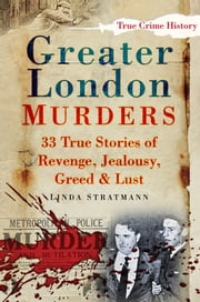Greater London Murders - 33 True Stories of Revenge, Jealousy, Greed & Lust ebook by Linda Stratmann