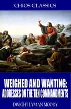 Weighed and Wanting: Addresses on the Ten Commandments ebook by D.L. Moody