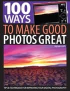100 Ways to Make Good Photos Great - Tips & Techniques for Improving Your Digital Photography ebook by Peter Cope