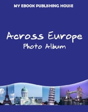 Across Europe: Photo Album ebook by My Ebook Publishing House