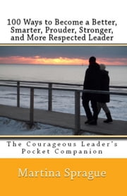 100 Ways to Become a Better, Prouder, Smarter, Stronger, and More Respected Leader: The Courageous Leader's Pocket Companion ebook by Martina Sprague
