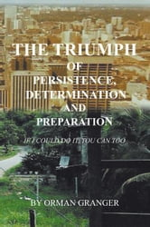 The Triumph of Persistence, Determination and Preparation - IF I COULD DO IT, YOU CAN TOO ebook by ORMAN GRANGER